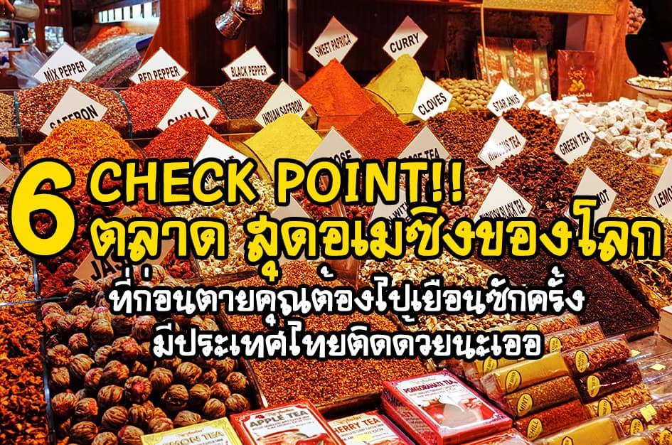 Check point 6 ตลาดใหญ่ที่เต็มไปด้วยสีสันของโลก  และซีคทัวร์แนะนำว่าคุณควรไปซักครั้งในชีวิต มีประเทศไทยติดอันดับด้วยนะเออ 2